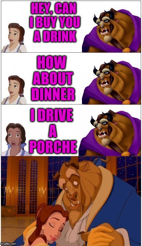 when all else fails. | HEY, CAN I BUY YOU A DRINK HOW ABOUT DINNER I DRIVE A PORCHE | image tagged in memes,beauty and the beast,porche,gold digger,belle,beast | made w/ Imgflip meme maker