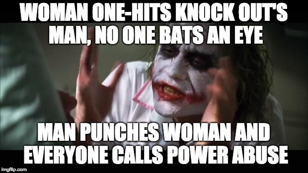 And everybody loses their minds Meme | WOMAN ONE-HITS KNOCK OUT'S MAN, NO ONE BATS AN EYE MAN PUNCHES WOMAN AND EVERYONE CALLS POWER ABUSE | image tagged in memes,and everybody loses their minds | made w/ Imgflip meme maker