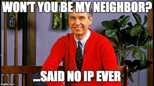 Mr. Rogers |  WON'T YOU BE MY NEIGHBOR? ...SAID NO IP EVER | image tagged in mr rogers | made w/ Imgflip meme maker