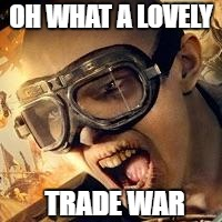 OH WHAT A LOVELY TRADE WAR | image tagged in mad max | made w/ Imgflip meme maker
