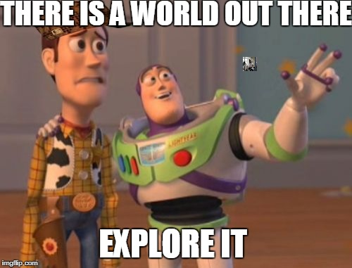 X, X Everywhere Meme | THERE IS A WORLD OUT THERE EXPLORE IT | image tagged in memes,x,x everywhere,x x everywhere,scumbag | made w/ Imgflip meme maker