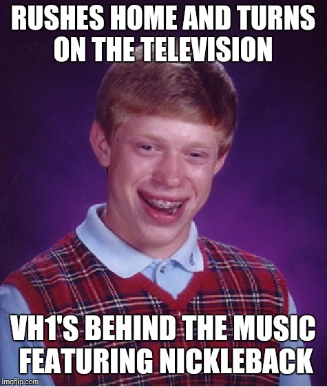Bad Luck Brian Meme | RUSHES HOME AND TURNS ON THE TELEVISION VH1'S BEHIND THE MUSIC FEATURING NICKLEBACK | image tagged in memes,bad luck brian | made w/ Imgflip meme maker