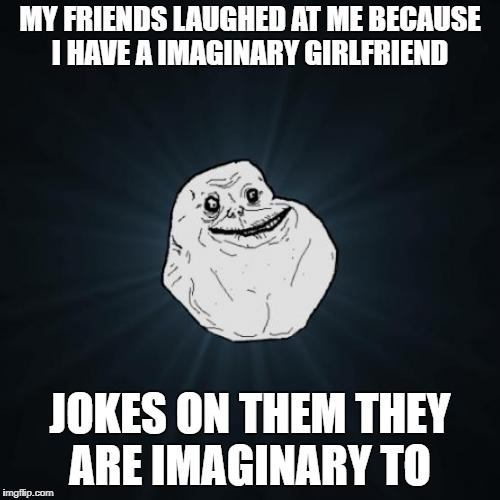 Forever Alone Meme | MY FRIENDS LAUGHED AT ME BECAUSE I HAVE A IMAGINARY GIRLFRIEND JOKES ON THEM THEY ARE IMAGINARY TO | image tagged in memes,forever alone | made w/ Imgflip meme maker
