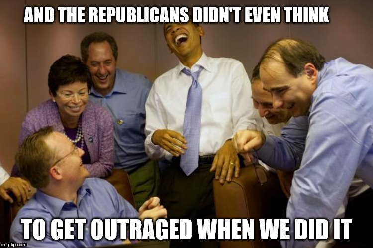 AND THE REPUBLICANS DIDN'T EVEN THINK TO GET OUTRAGED WHEN WE DID IT | made w/ Imgflip meme maker