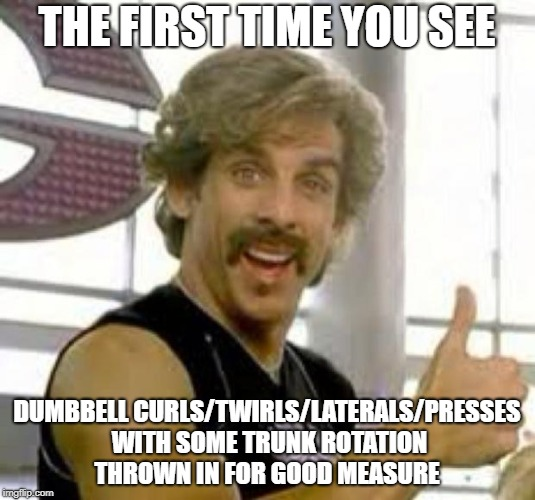 Globo Gym |  THE FIRST TIME YOU SEE; DUMBBELL CURLS/TWIRLS/LATERALS/PRESSES WITH SOME TRUNK ROTATION THROWN IN FOR GOOD MEASURE | image tagged in gym memes,work out,exercise,stupidity | made w/ Imgflip meme maker
