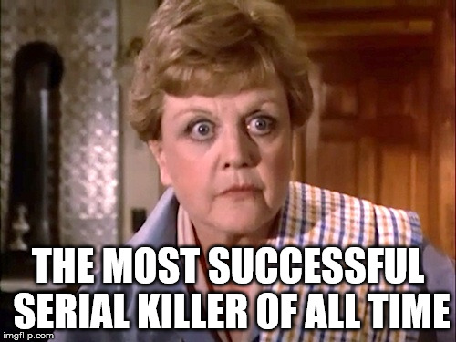Murder She Wrote |  THE MOST SUCCESSFUL SERIAL KILLER OF ALL TIME | image tagged in murder she wrote | made w/ Imgflip meme maker