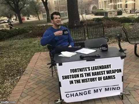 Change My Mind | FORTNITE'S LEGENDARY SHOTGUN IS THE RAREST WEAPON IN THE HISTORY OF GAMES | image tagged in change my mind | made w/ Imgflip meme maker