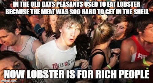 LOBSTER WAS PEASANTS FOOD | IN THE OLD DAYS PEASANTS USED TO EAT LOBSTER BECAUSE THE MEAT WAS SOO HARD TO GET IN THE SHELL NOW LOBSTER IS FOR RICH PEOPLE | image tagged in memes,sudden clarity clarence,lobster,arrogant rich man,rich people,peasant | made w/ Imgflip meme maker