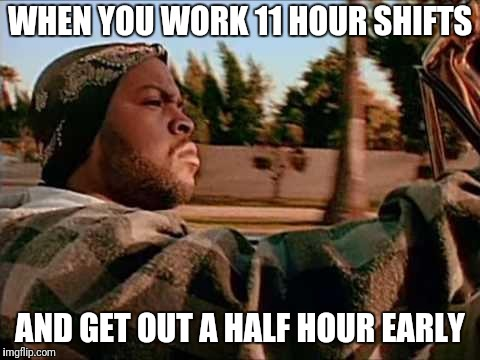 It's a good day | WHEN YOU WORK 11 HOUR SHIFTS AND GET OUT A HALF HOUR EARLY | image tagged in ice cube | made w/ Imgflip meme maker