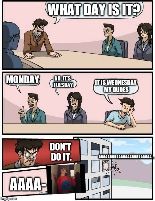 Something Staler Than Ugandan Knuckles | WHAT DAY IS IT? MONDAY NO, IT'S TUESDAY IT IS WEDNESDAY MY DUDES DON'T DO IT. AAAA- AAAAAAAAAAAAAAAAAAAAAAAA... | image tagged in memes,boardroom meeting suggestion,it is wednesday my dudes,funny,lol | made w/ Imgflip meme maker