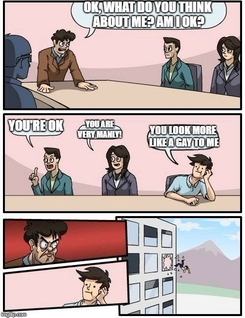 Boardroom Meeting Suggestion Meme | OK, WHAT DO YOU THINK ABOUT ME? AM I OK? YOU'RE OK YOU ARE VERY MANLY! YOU LOOK MORE LIKE A GAY TO ME | image tagged in memes,boardroom meeting suggestion | made w/ Imgflip meme maker