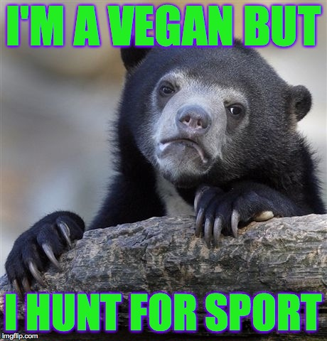 Confession Bear Meme | I'M A VEGAN BUT I HUNT FOR SPORT | image tagged in memes,confession bear | made w/ Imgflip meme maker