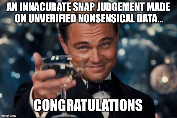 Leonardo Dicaprio Cheers Meme | AN INNACURATE SNAP JUDGEMENT MADE ON UNVERIFIED NONSENSICAL DATA... CONGRATULATIONS | image tagged in memes,leonardo dicaprio cheers | made w/ Imgflip meme maker