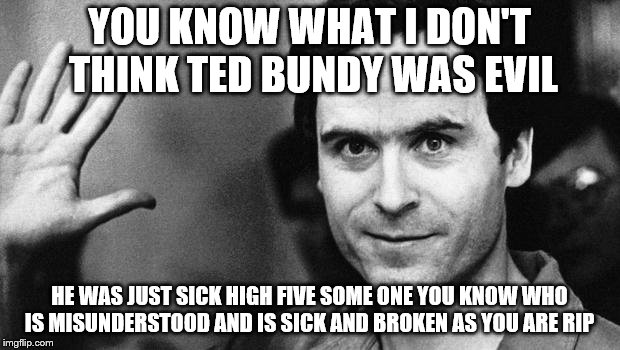ted bundy greeting | YOU KNOW WHAT I DON'T THINK TED BUNDY WAS EVIL HE WAS JUST SICK HIGH FIVE SOME ONE YOU KNOW WHO IS MISUNDERSTOOD AND IS SICK AND BROKEN AS Y | image tagged in ted bundy greeting | made w/ Imgflip meme maker