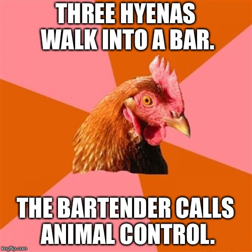 Three hyenas walk into a bar | THREE HYENAS WALK INTO A BAR. THE BARTENDER CALLS ANIMAL CONTROL. | image tagged in memes,anti joke chicken,hyena,lion king,animal,bartender | made w/ Imgflip meme maker