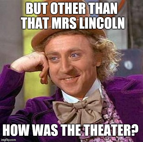 Creepy Condescending Wonka Meme | BUT OTHER THAN THAT MRS LINCOLN HOW WAS THE THEATER? | image tagged in memes,creepy condescending wonka | made w/ Imgflip meme maker