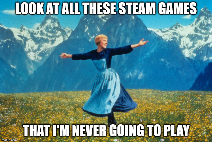 Look at all this | LOOK AT ALL THESE STEAM GAMES THAT I'M NEVER GOING TO PLAY | image tagged in look at all this,gaming | made w/ Imgflip meme maker