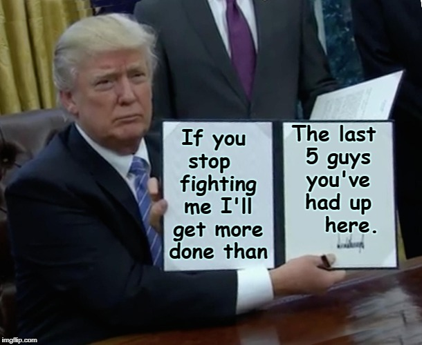 Whether You Like Me or Not... | If you stop   fighting me I'll get more done than The last 5 guys you've had up    here. | image tagged in trump bill signing,vince vance,the resistance,resistance is futile,donald j trump,potus | made w/ Imgflip meme maker