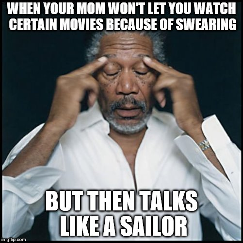 morgan freeman headache | WHEN YOUR MOM WON'T LET YOU WATCH CERTAIN MOVIES BECAUSE OF SWEARING BUT THEN TALKS LIKE A SAILOR | image tagged in morgan freeman headache | made w/ Imgflip meme maker