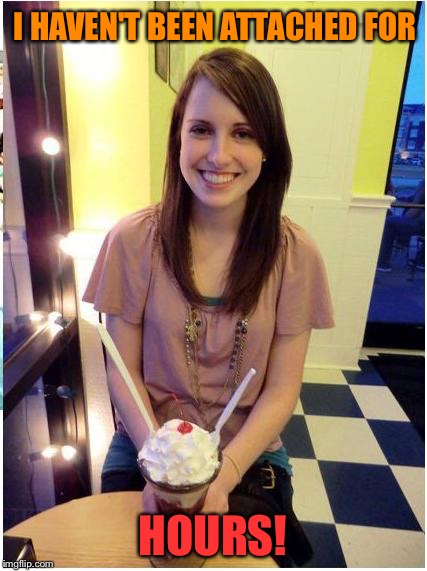 Two spoons.  She works fast. | I HAVEN'T BEEN ATTACHED FOR HOURS! | image tagged in overly attached girlfriend,memes,funny | made w/ Imgflip meme maker