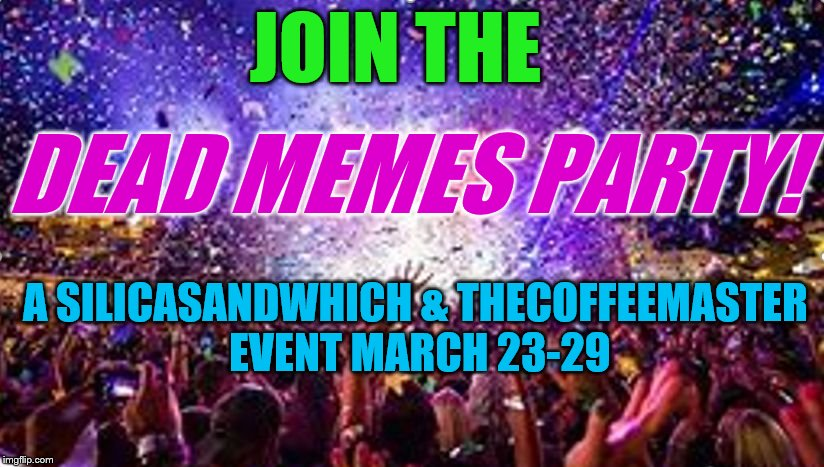 Dead Memes Week! A SilicaSandwhich & thecoffeemaster Event March 23-29 | JOIN THE DEAD MEMES PARTY! A SILICASANDWHICH & THECOFFEEMASTER EVENT MARCH 23-29 | image tagged in party,dead memes week | made w/ Imgflip meme maker