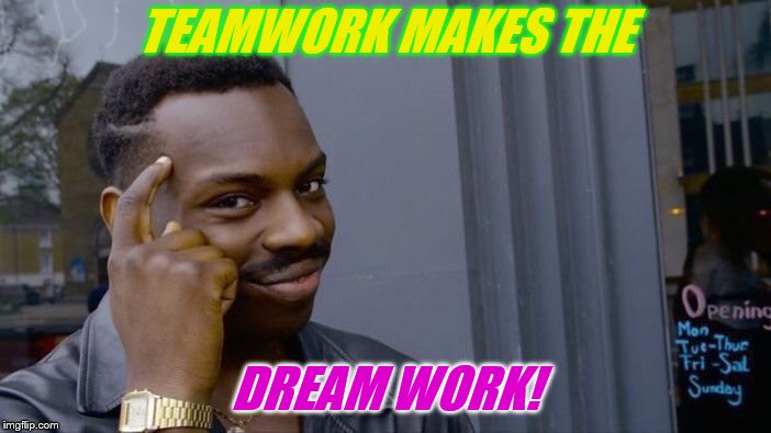 Roll Safe Think About It Meme | TEAMWORK MAKES THE DREAM WORK! | image tagged in memes,roll safe think about it | made w/ Imgflip meme maker