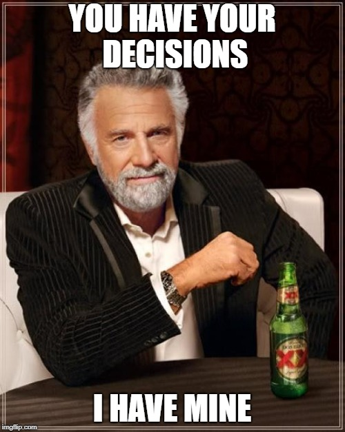 The Most Interesting Man In The World Meme | YOU HAVE YOUR DECISIONS I HAVE MINE | image tagged in memes,the most interesting man in the world | made w/ Imgflip meme maker