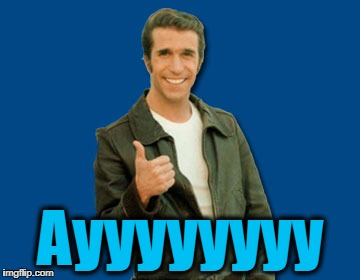 the Fonz | Ayyyyyyyy | image tagged in the fonz | made w/ Imgflip meme maker