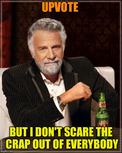The Most Interesting Man In The World Meme | UPVOTE BUT I DON'T SCARE THE CRAP OUT OF EVERYBODY | image tagged in memes,the most interesting man in the world | made w/ Imgflip meme maker