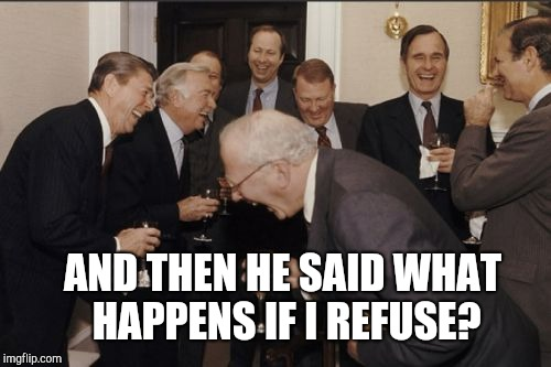 Laughing Men In Suits Meme | AND THEN HE SAID WHAT HAPPENS IF I REFUSE? | image tagged in memes,laughing men in suits | made w/ Imgflip meme maker