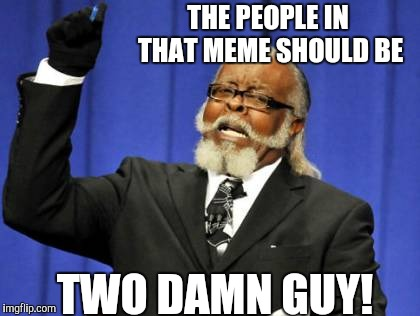 Too Damn High Meme | THE PEOPLE IN THAT MEME SHOULD BE TWO DAMN GUY! | image tagged in memes,too damn high | made w/ Imgflip meme maker