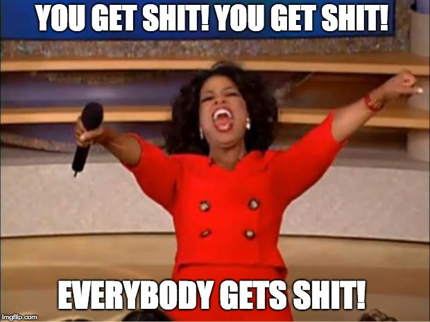 Oprah You Get A Meme | YOU GET SHIT! YOU GET SHIT! EVERYBODY GETS SHIT! | image tagged in memes,oprah you get a | made w/ Imgflip meme maker