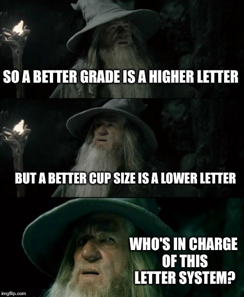 Confused Gandalf Meme | SO A BETTER GRADE IS A HIGHER LETTER BUT A BETTER CUP SIZE IS A LOWER LETTER WHO'S IN CHARGE OF THIS LETTER SYSTEM? | image tagged in memes,confused gandalf | made w/ Imgflip meme maker
