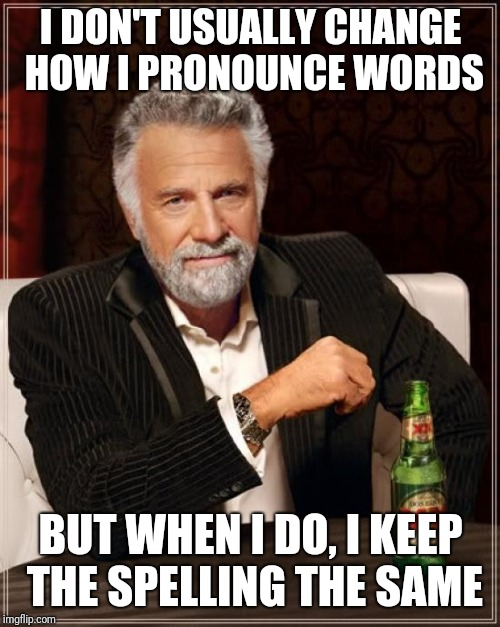 The Most Interesting Man In The World Meme | I DON'T USUALLY CHANGE HOW I PRONOUNCE WORDS BUT WHEN I DO, I KEEP THE SPELLING THE SAME | image tagged in memes,the most interesting man in the world | made w/ Imgflip meme maker