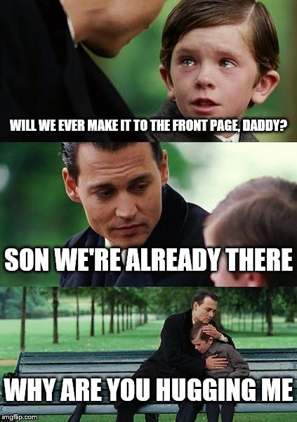 Front Page?  | WILL WE EVER MAKE IT TO THE FRONT PAGE, DADDY? SON WE'RE ALREADY THERE WHY ARE YOU HUGGING ME | image tagged in memes,finding neverland,front page,funny | made w/ Imgflip meme maker