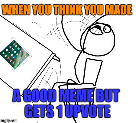 Table Flip Guy Meme | WHEN YOU THINK YOU MADE A GOOD MEME BUT GETS 1 UPVOTE | image tagged in memes,table flip guy | made w/ Imgflip meme maker