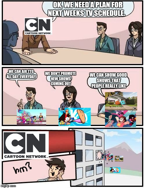 CN Meeting Suggestion *The Problem is better than it was in 2017* | OK, WE NEED A PLAN FOR NEXT WEEKS TV SCHEDULE. WE CAN AIR TTG ALL DAY, EVERYDAY WE DON'T PROMOTE NEW SHOWS COMING OUT WE CAN SHOW GOOD SHOWS | image tagged in memes,boardroom meeting suggestion,good shows,cartoon network | made w/ Imgflip meme maker