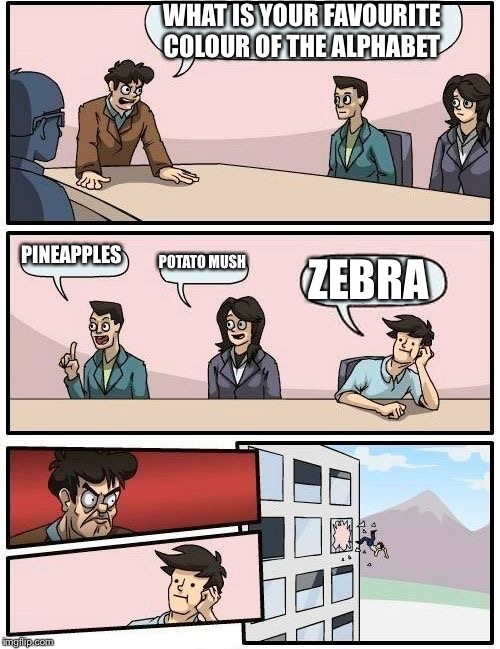 Boardroom Meeting Suggestion Meme | WHAT IS YOUR FAVOURITE COLOUR OF THE ALPHABET PINEAPPLES POTATO MUSH ZEBRA | image tagged in memes,boardroom meeting suggestion | made w/ Imgflip meme maker