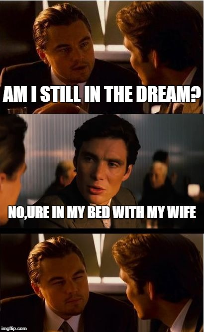 Inception Meme | AM I STILL IN THE DREAM? NO,URE IN MY BED WITH MY WIFE | image tagged in memes,inception | made w/ Imgflip meme maker
