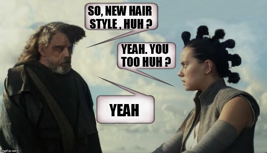 Hair Wars | SO, NEW HAIR STYLE , HUH ? YEAH. YOU TOO HUH ? YEAH | image tagged in star wars,the last jedi,luke skywalker,rey,hairstyle,star wars meme | made w/ Imgflip meme maker