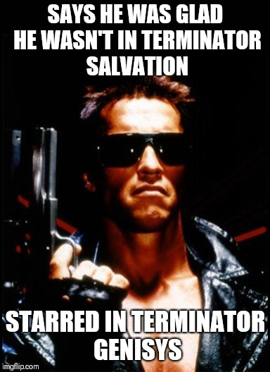 terminator arnold schwarzenegger | SAYS HE WAS GLAD HE WASN'T IN TERMINATOR SALVATION STARRED IN TERMINATOR GENISYS | image tagged in terminator arnold schwarzenegger | made w/ Imgflip meme maker