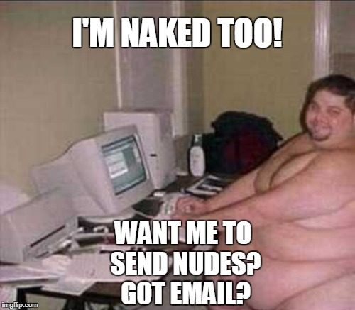 I'M NAKED TOO! WANT ME TO SEND NUDES? GOT EMAIL? | made w/ Imgflip meme maker