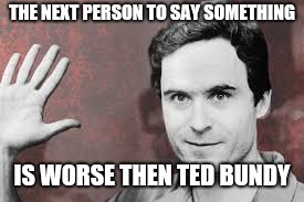 THE NEXT PERSON TO SAY SOMETHING IS WORSE THEN TED BUNDY | image tagged in ted bundy | made w/ Imgflip meme maker