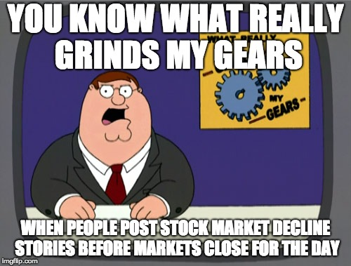 Peter Griffin News Meme | YOU KNOW WHAT REALLY GRINDS MY GEARS WHEN PEOPLE POST STOCK MARKET DECLINE STORIES BEFORE MARKETS CLOSE FOR THE DAY | image tagged in memes,peter griffin news,AdviceAnimals | made w/ Imgflip meme maker