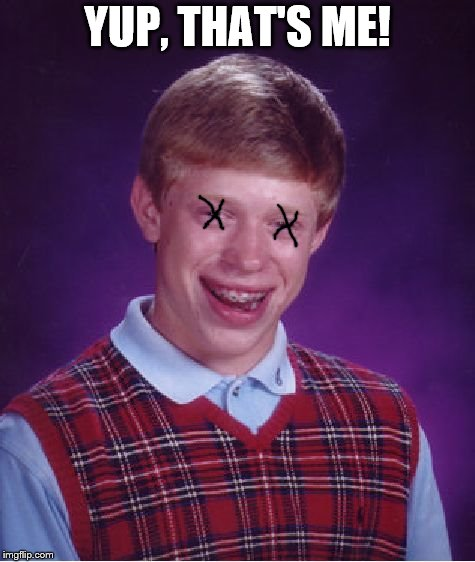 Bad Luck Brian Meme | YUP, THAT'S ME! | image tagged in memes,bad luck brian | made w/ Imgflip meme maker