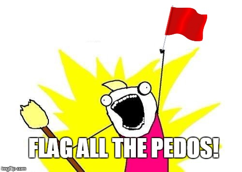 X All The Y Meme | FLAG ALL THE PEDOS! | image tagged in memes,x all the y | made w/ Imgflip meme maker