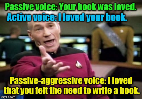 Picard Wtf Meme | Passive voice: Your book was loved. Active voice: I loved your book. Passive-aggressive voice: I loved that you felt the need to write a boo | image tagged in memes,picard wtf,passive aggressive | made w/ Imgflip meme maker