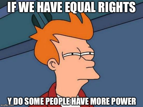 Futurama Fry Meme | IF WE HAVE EQUAL RIGHTS Y DO SOME PEOPLE HAVE MORE POWER | image tagged in memes,futurama fry | made w/ Imgflip meme maker