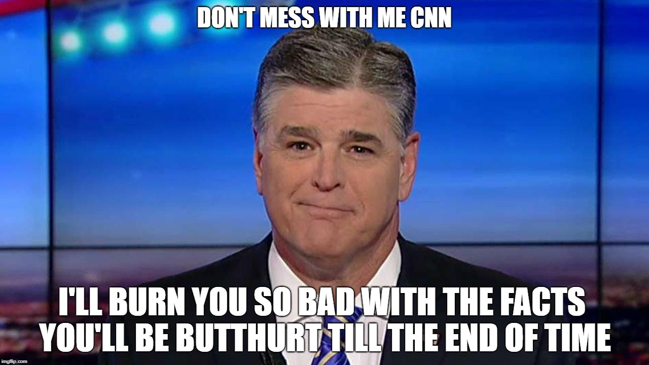 Sean Hannity | DON'T MESS WITH ME CNN I'LL BURN YOU SO BAD WITH THE FACTS YOU'LL BE BUTTHURT TILL THE END OF TIME | image tagged in sean hannity,cnn sucks,burn,facts | made w/ Imgflip meme maker