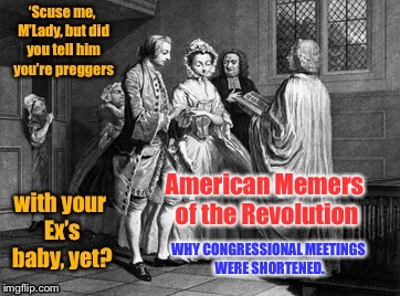 American Memers of the American Revolution: a DrSarcasm event Mar. 20-25 | WHY CONGRESSIONAL MEETINGS WERE SHORTENED. American Memers of the Revolution | image tagged in memes,american memers of the revolution,congress,long meetings,pregnant,wedding | made w/ Imgflip meme maker